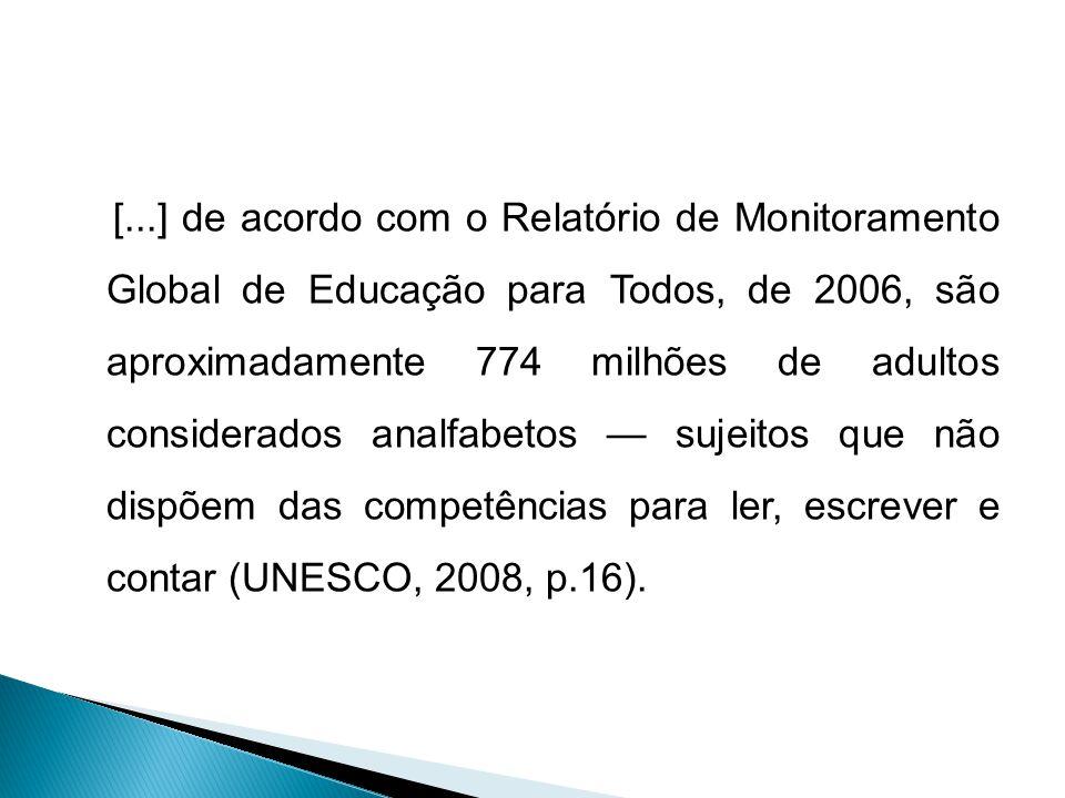 [...] de acordo com o Relatório de Monitoramento Global de Educação para Todos, de 2006, são aproximadamente 774 milhões de adultos considerados analfabetos — sujeitos que não dispõem das competências para ler, escrever e contar (UNESCO, 2008, p.16).